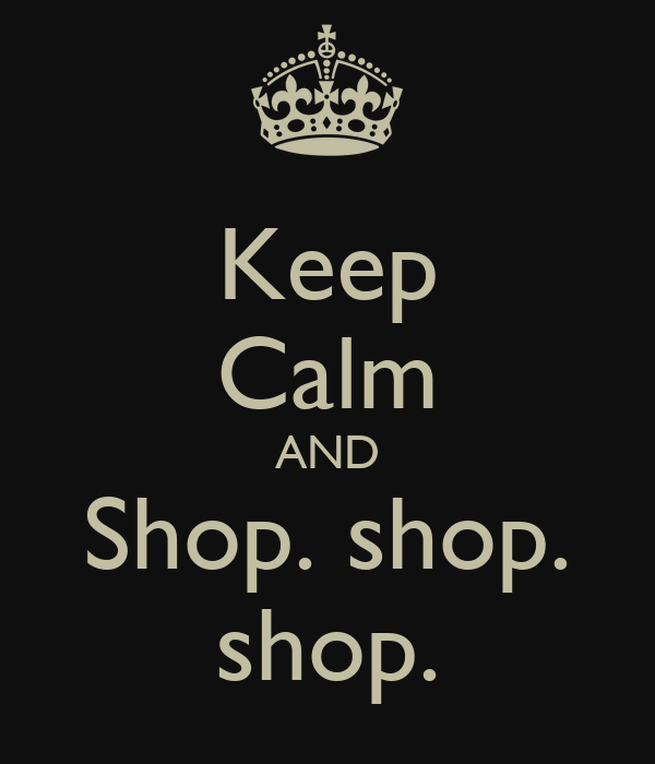 Keep Calm AND Shop. shop. shop.