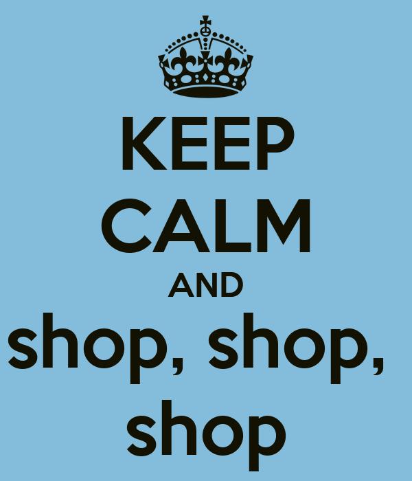 KEEP CALM AND shop, shop,  shop