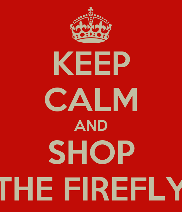 KEEP CALM AND SHOP THE FIREFLY