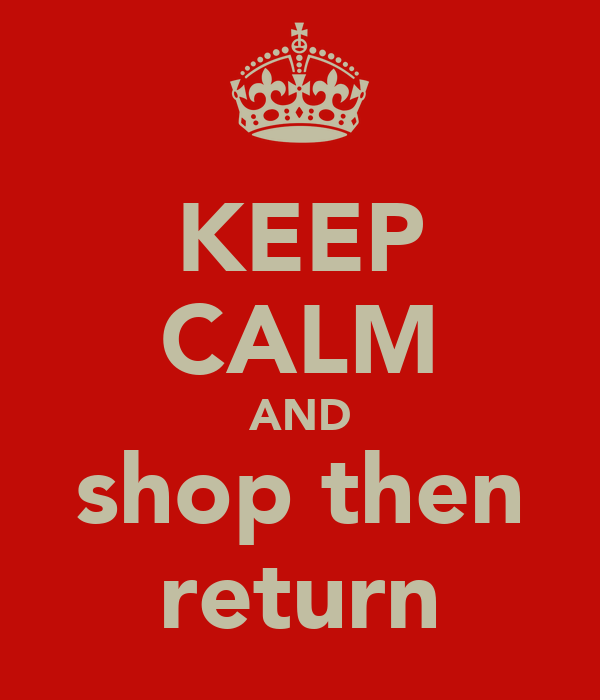 KEEP CALM AND shop then return