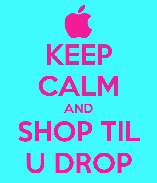 KEEP CALM AND SHOP TIL U DROP