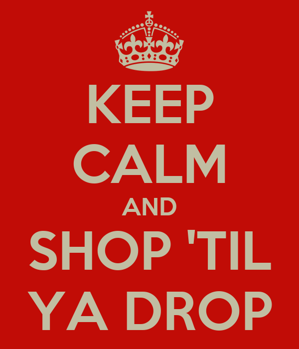 KEEP CALM AND SHOP 'TIL YA DROP