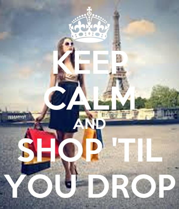 KEEP CALM AND SHOP 'TIL YOU DROP