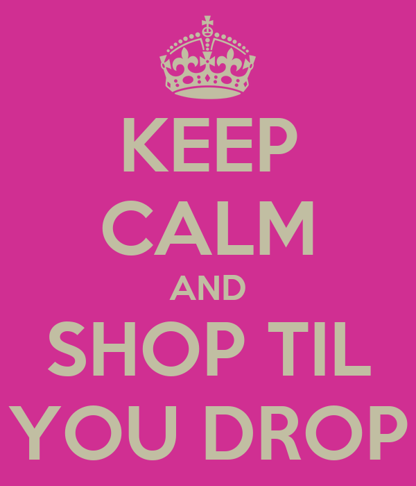 KEEP CALM AND SHOP TIL YOU DROP