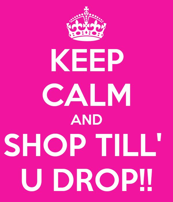 KEEP CALM AND SHOP TILL'  U DROP!!