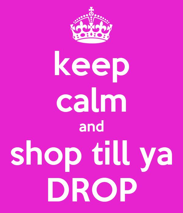 keep calm and shop till ya DROP