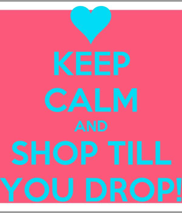 KEEP CALM AND SHOP TILL YOU DROP!
