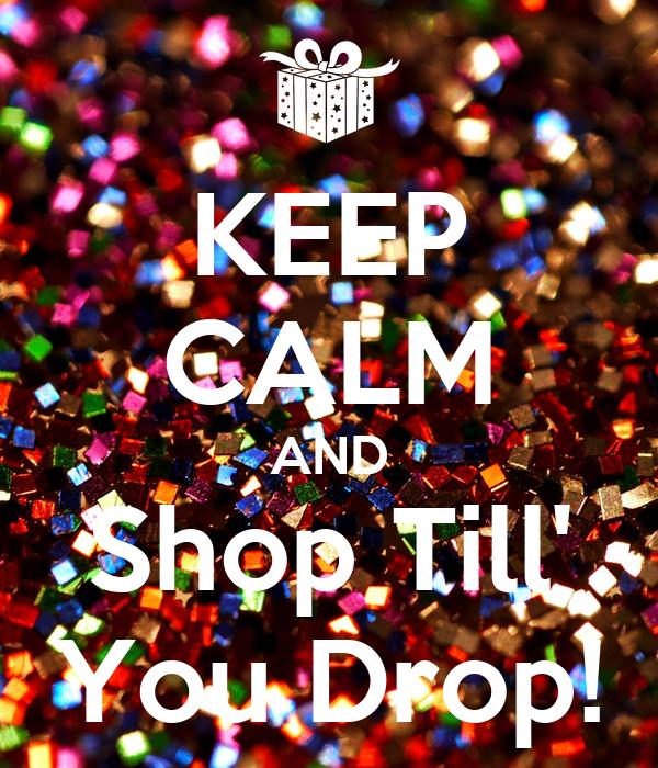 KEEP CALM AND Shop Till' You Drop!