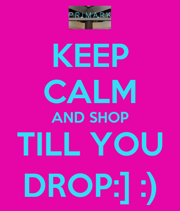 KEEP CALM AND SHOP TILL YOU DROP:] :)