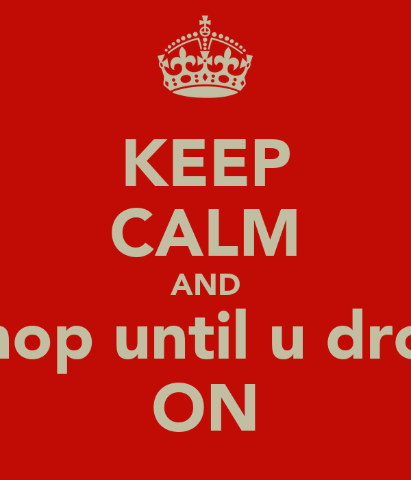 KEEP CALM AND Shop until u drop ON