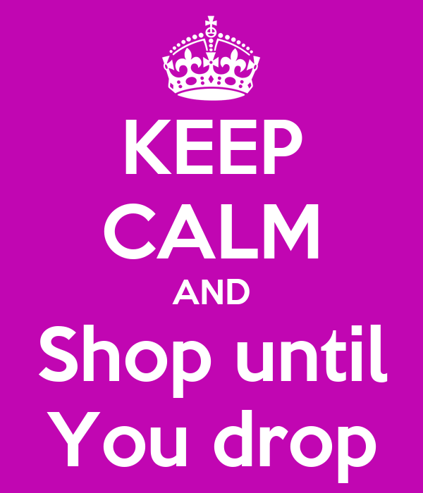 KEEP CALM AND Shop until You drop