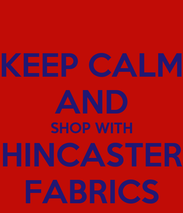 KEEP CALM AND SHOP WITH HINCASTER FABRICS