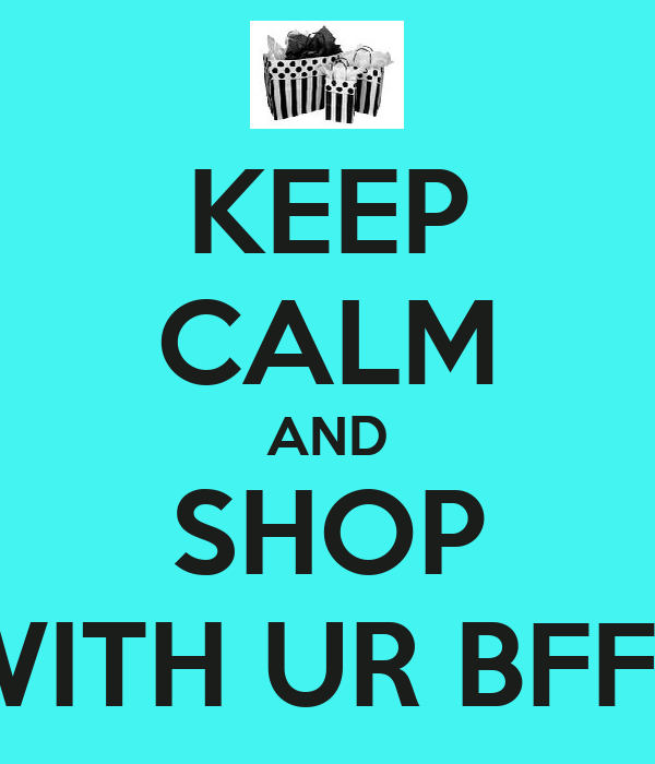 KEEP CALM AND SHOP WITH UR BFFS