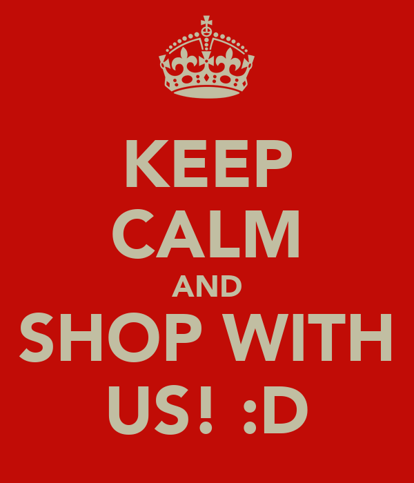KEEP CALM AND SHOP WITH US! :D