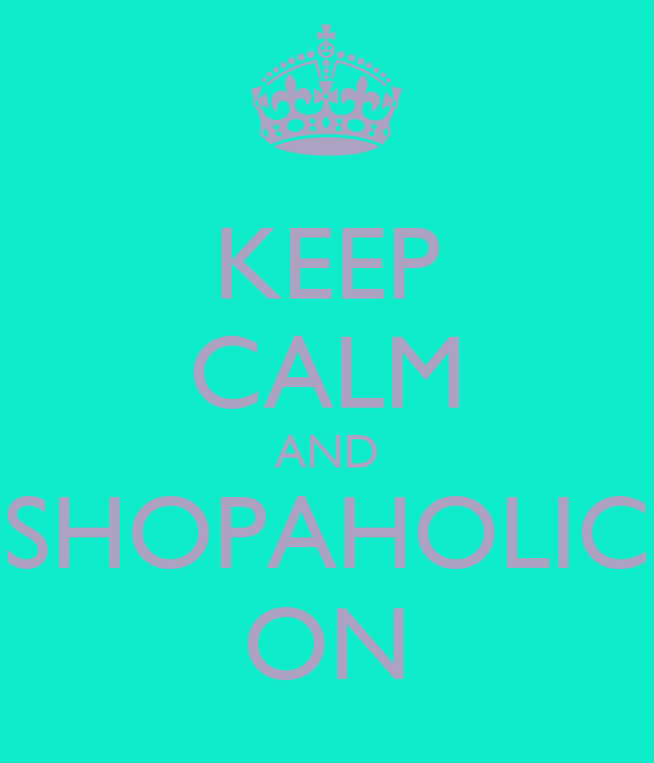 KEEP CALM AND SHOPAHOLIC ON