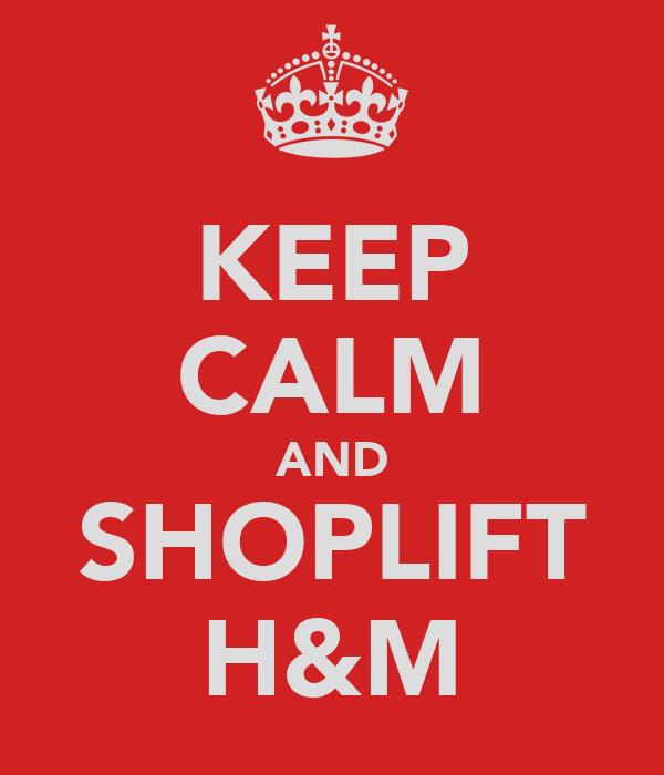 KEEP CALM AND SHOPLIFT H&M
