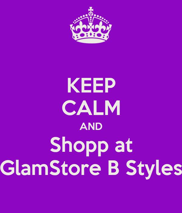 KEEP CALM AND Shopp at GlamStore B Styles
