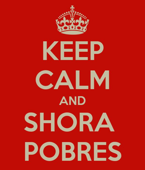 KEEP CALM AND SHORA  POBRES