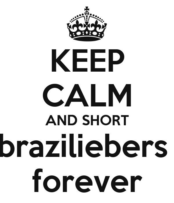 KEEP CALM AND SHORT braziliebers  forever