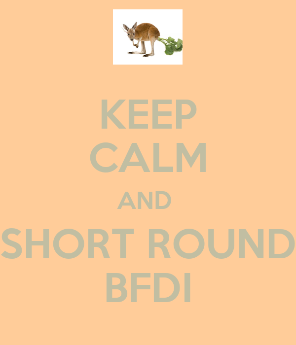 KEEP CALM AND  SHORT ROUND BFDI