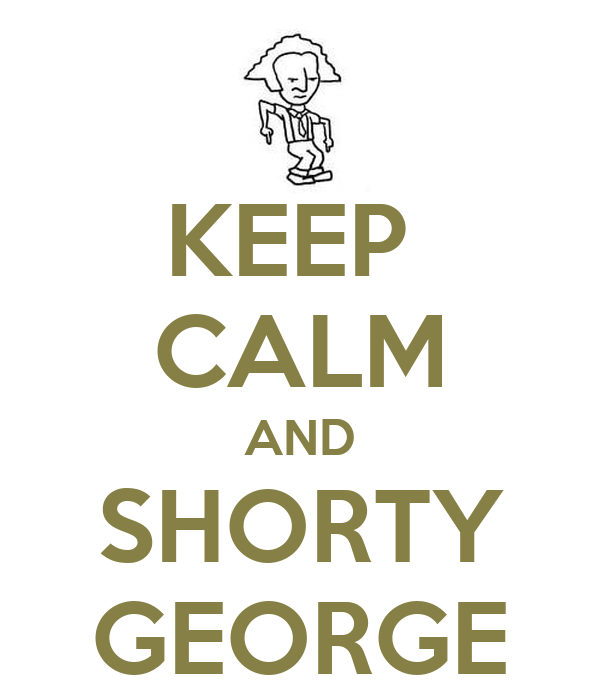 KEEP  CALM AND SHORTY GEORGE