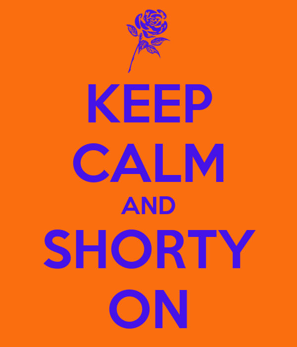 KEEP CALM AND SHORTY ON