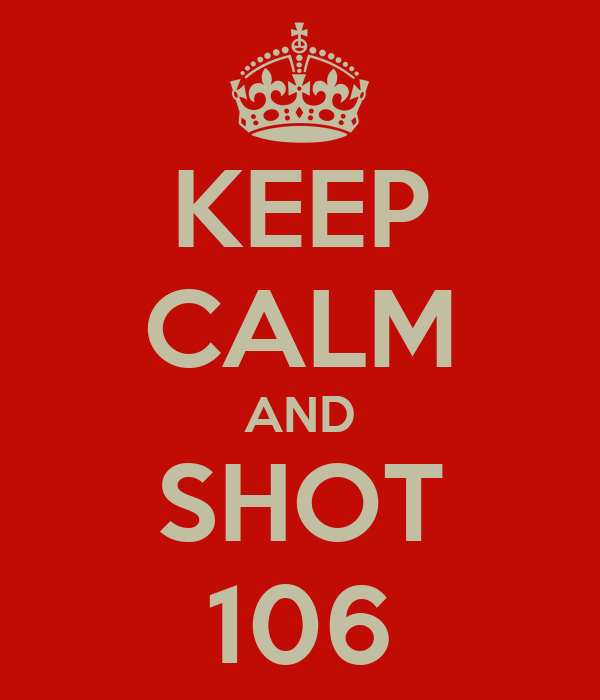 KEEP CALM AND SHOT 106