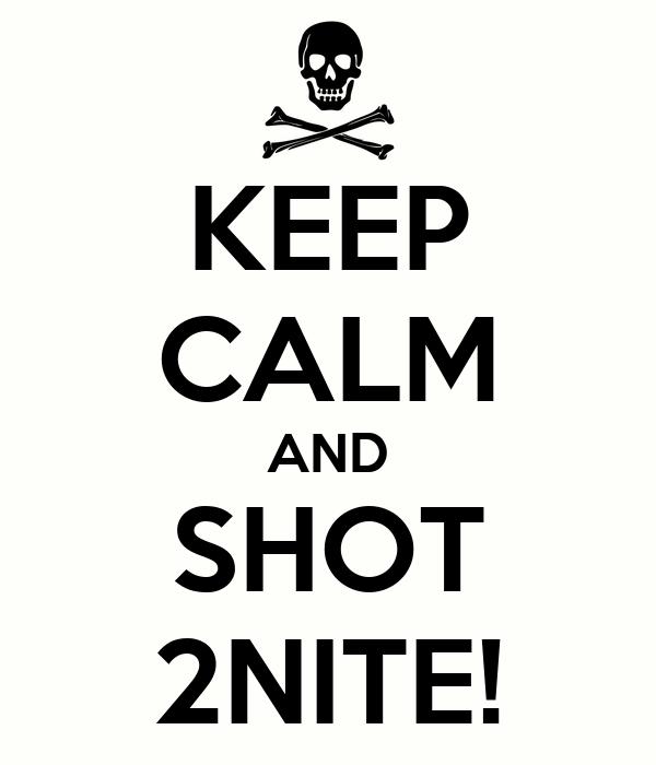 KEEP CALM AND SHOT 2NITE!