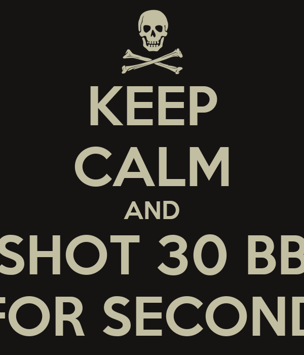 KEEP CALM AND SHOT 30 BB FOR SECOND