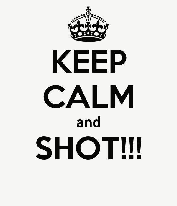 KEEP CALM and SHOT!!!