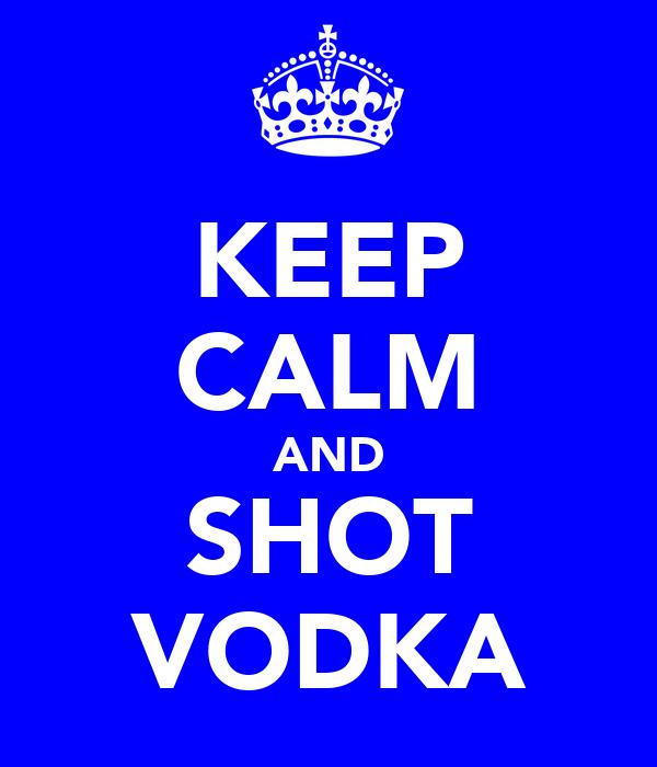 KEEP CALM AND SHOT VODKA
