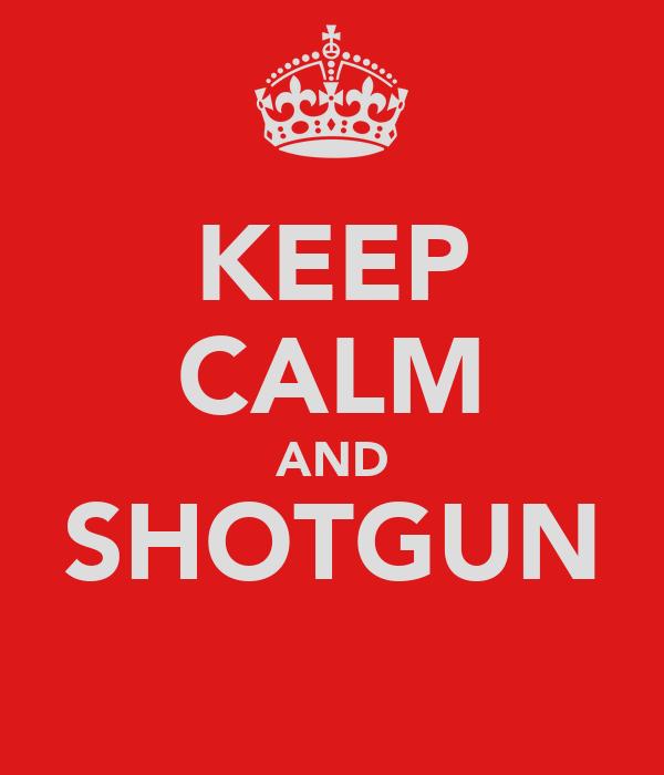 KEEP CALM AND SHOTGUN
