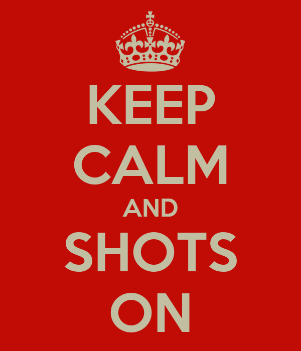KEEP CALM AND SHOTS ON