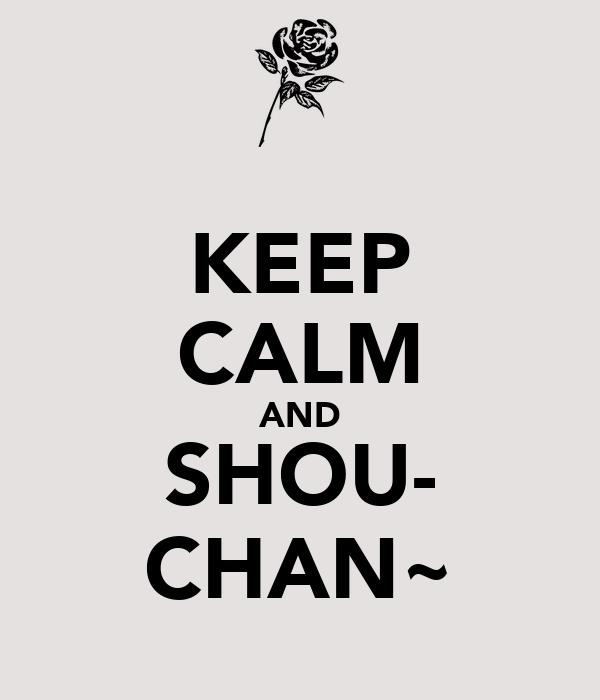 KEEP CALM AND SHOU- CHAN~