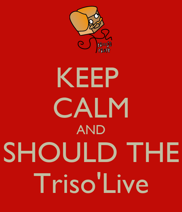 KEEP  CALM AND SHOULD THE Triso'Live