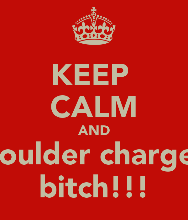 KEEP  CALM AND shoulder charge a bitch!!!