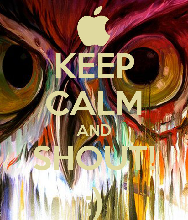 KEEP CALM AND SHOUT! ;)