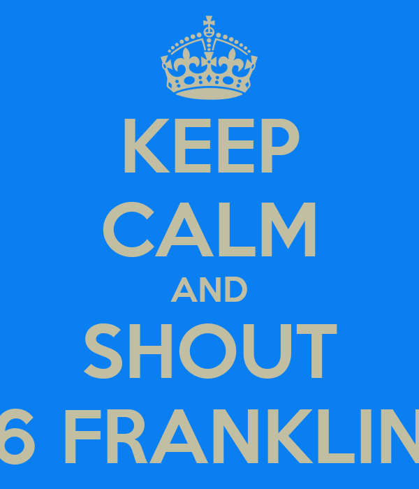 KEEP CALM AND SHOUT 6 FRANKLIN