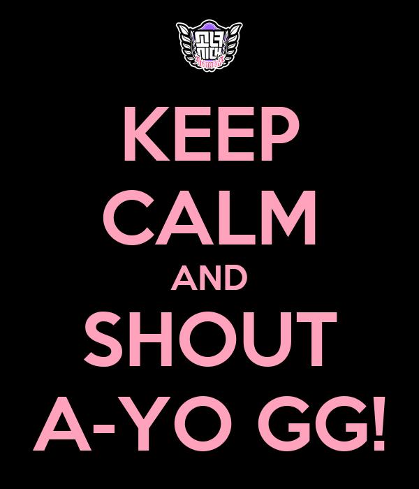 KEEP CALM AND SHOUT A-YO GG!