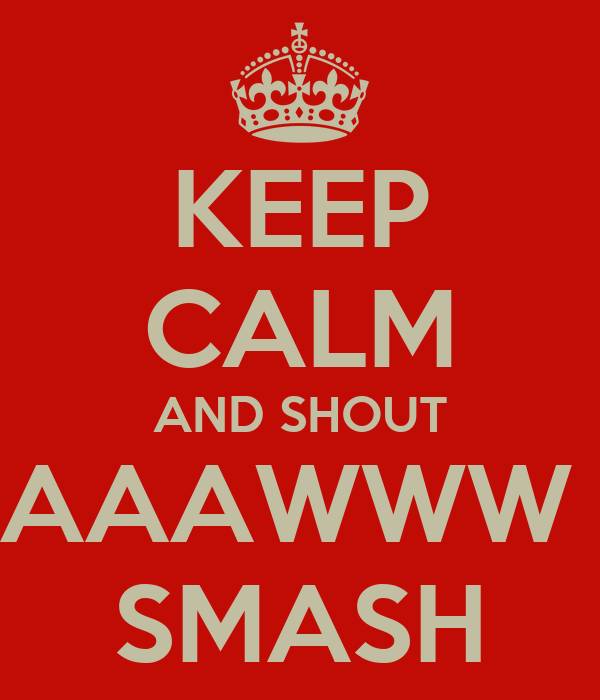 KEEP CALM AND SHOUT AAAWWW  SMASH