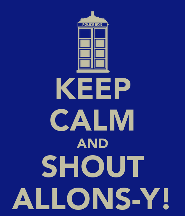 KEEP CALM AND SHOUT ALLONS-Y!