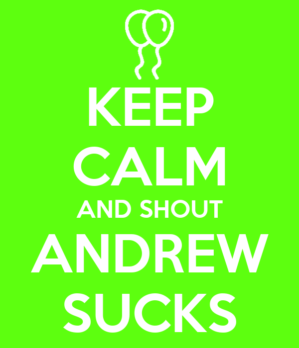 KEEP CALM AND SHOUT ANDREW SUCKS