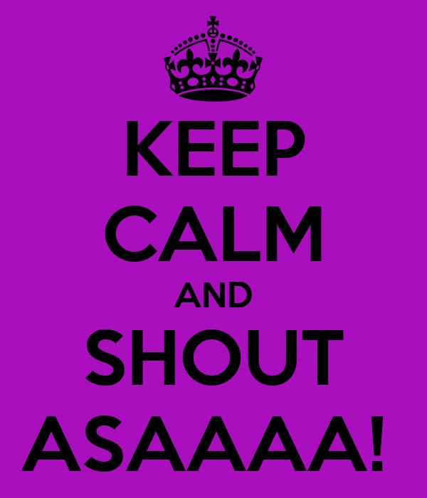 KEEP CALM AND SHOUT ASAAAA!