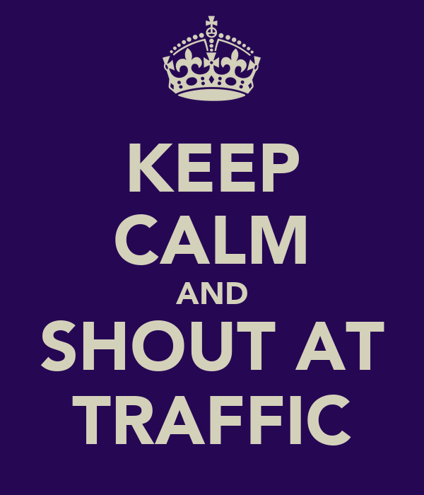 KEEP CALM AND SHOUT AT TRAFFIC