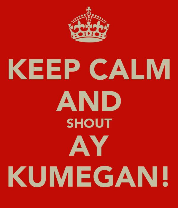 KEEP CALM AND SHOUT AY KUMEGAN!