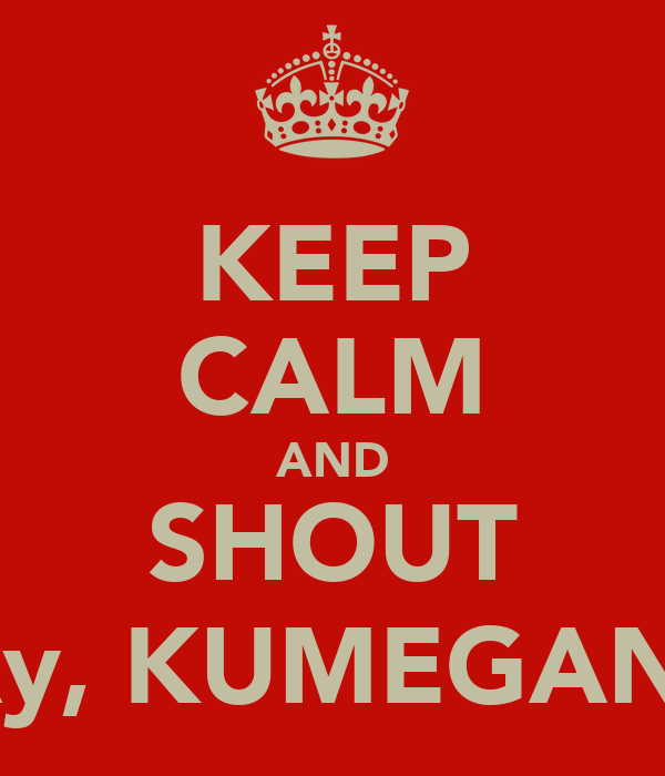 """KEEP CALM AND SHOUT """"Ay, KUMEGAN!"""""""