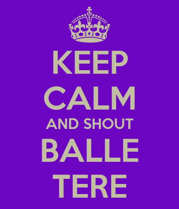 KEEP CALM AND SHOUT BALLE TERE