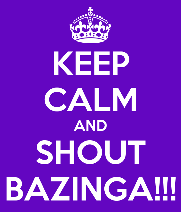 KEEP CALM AND SHOUT BAZINGA!!!