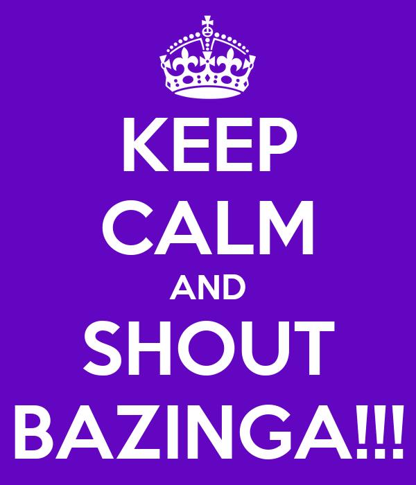 KEEP CALM AND SHOUT BAZINGA!!!