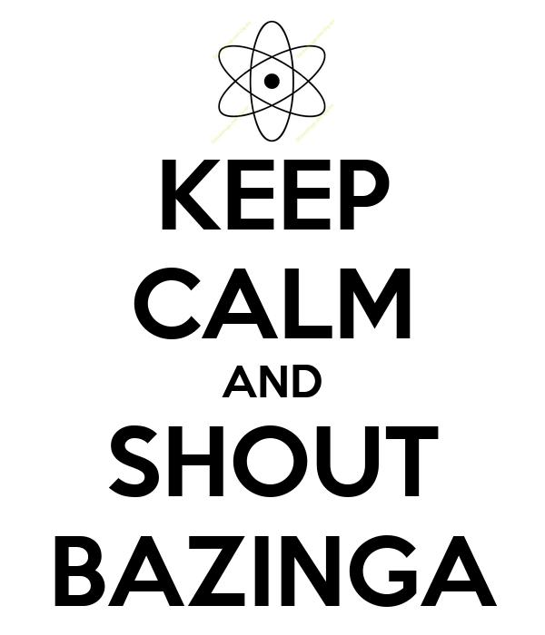 KEEP CALM AND SHOUT BAZINGA